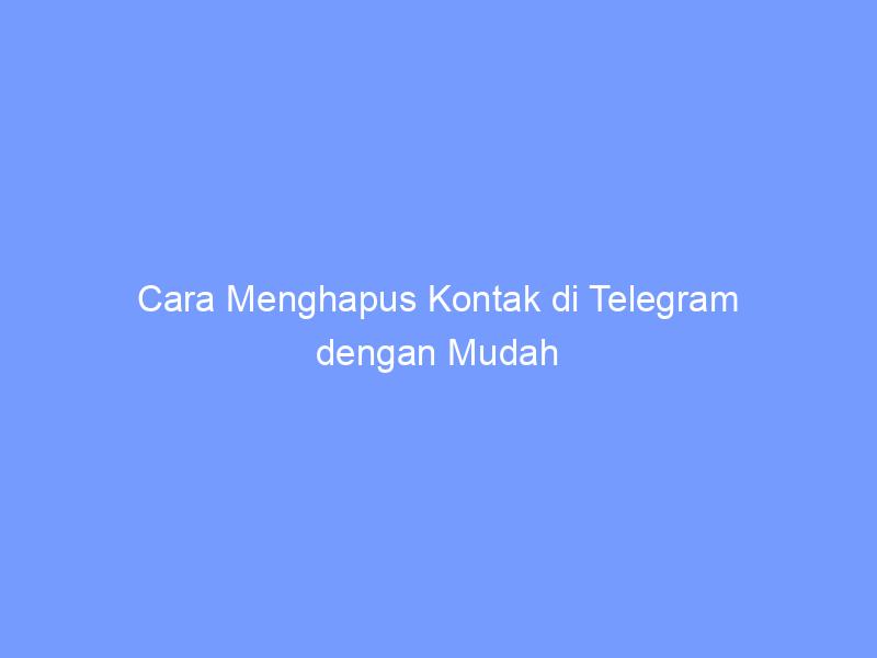 Cara Menghapus Kontak di Telegram dengan Mudah